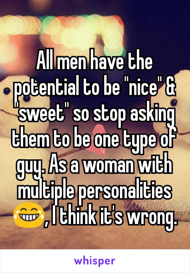 """All men have the potential to be """"nice"""" & """"sweet"""" so stop asking them to be one type of guy. As a woman with multiple personalities 😂, I think it's wrong."""
