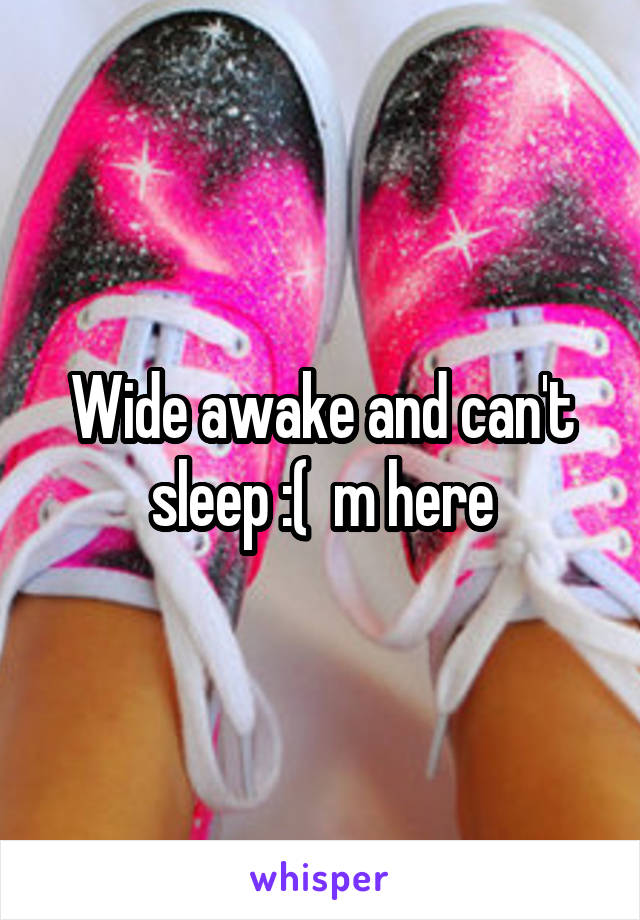 Wide awake and can't sleep :(  m here