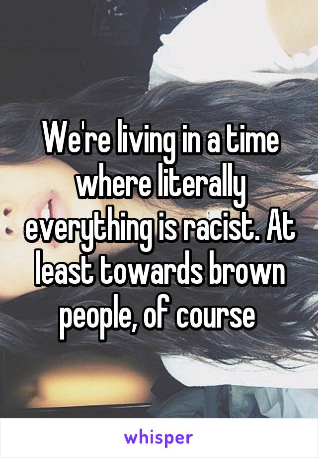 We're living in a time where literally everything is racist. At least towards brown people, of course