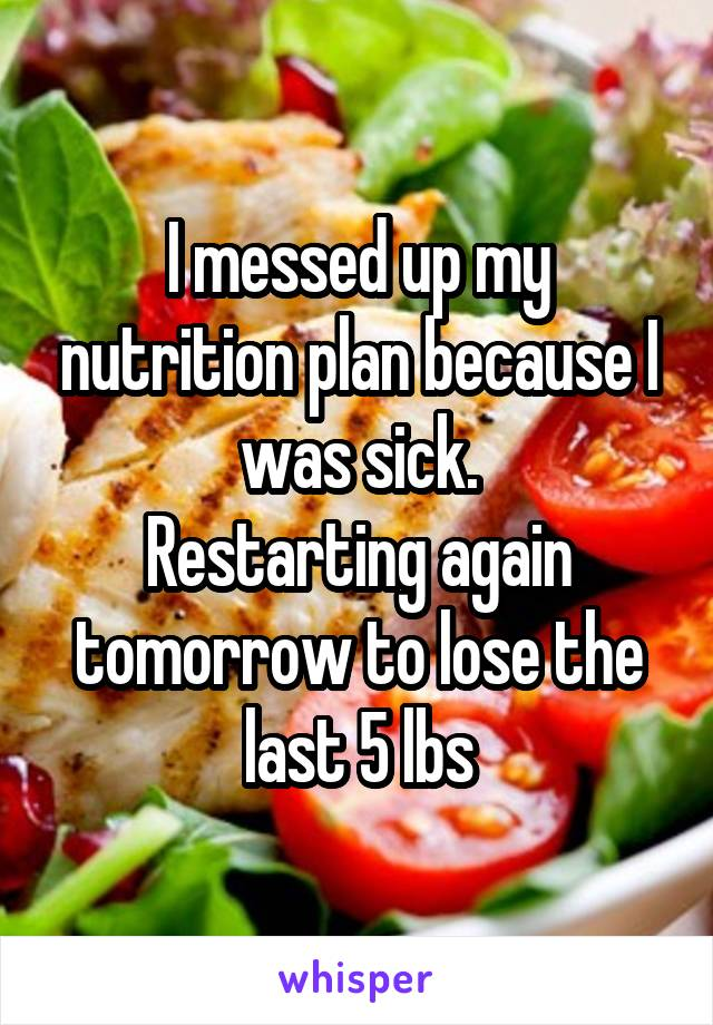 I messed up my nutrition plan because I was sick. Restarting again tomorrow to lose the last 5 lbs