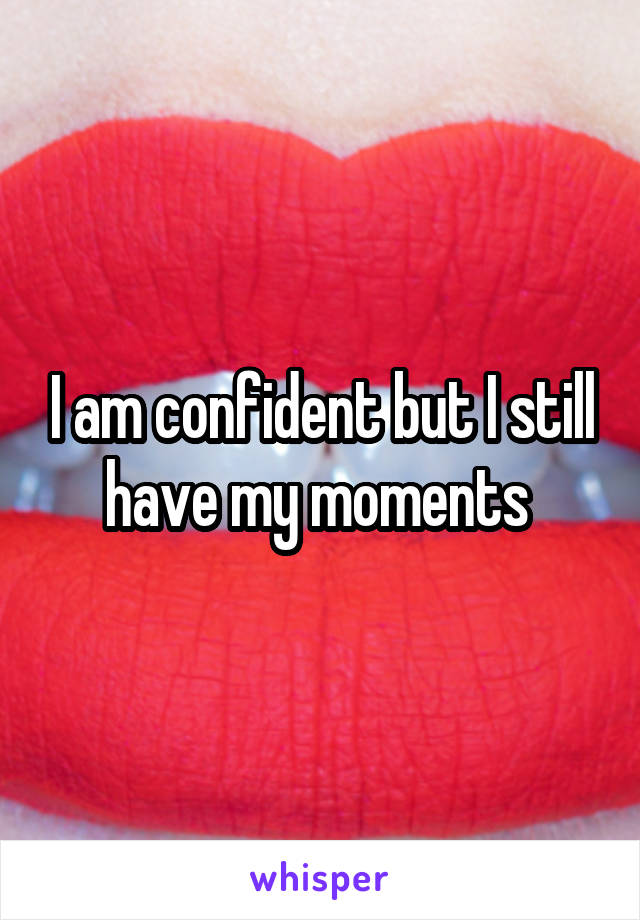 I am confident but I still have my moments