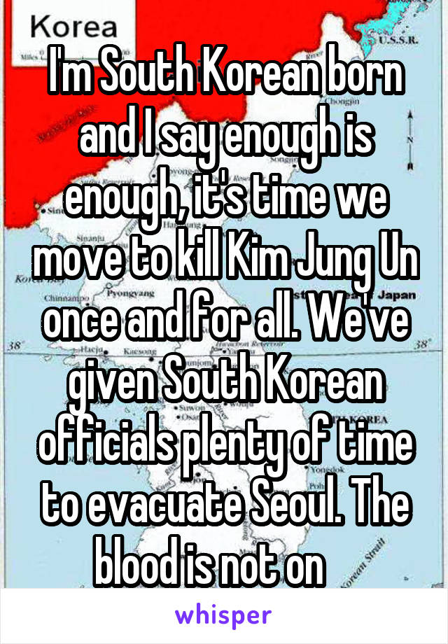 I'm South Korean born and I say enough is enough, it's time we move to kill Kim Jung Un once and for all. We've given South Korean officials plenty of time to evacuate Seoul. The blood is not on