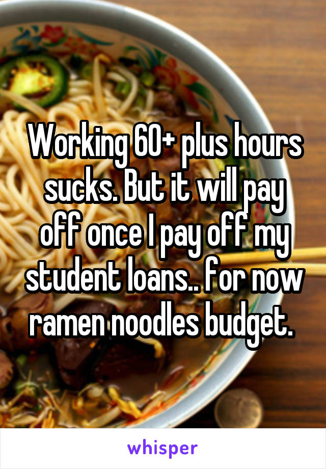 Working 60+ plus hours sucks. But it will pay off once I pay off my student loans.. for now ramen noodles budget.