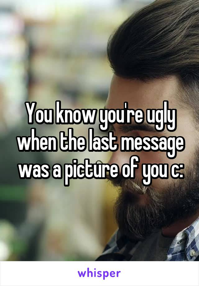 You know you're ugly when the last message was a picture of you c: