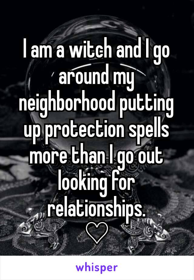 I am a witch and I go around my neighborhood putting up protection spells more than I go out looking for relationships.  ♡