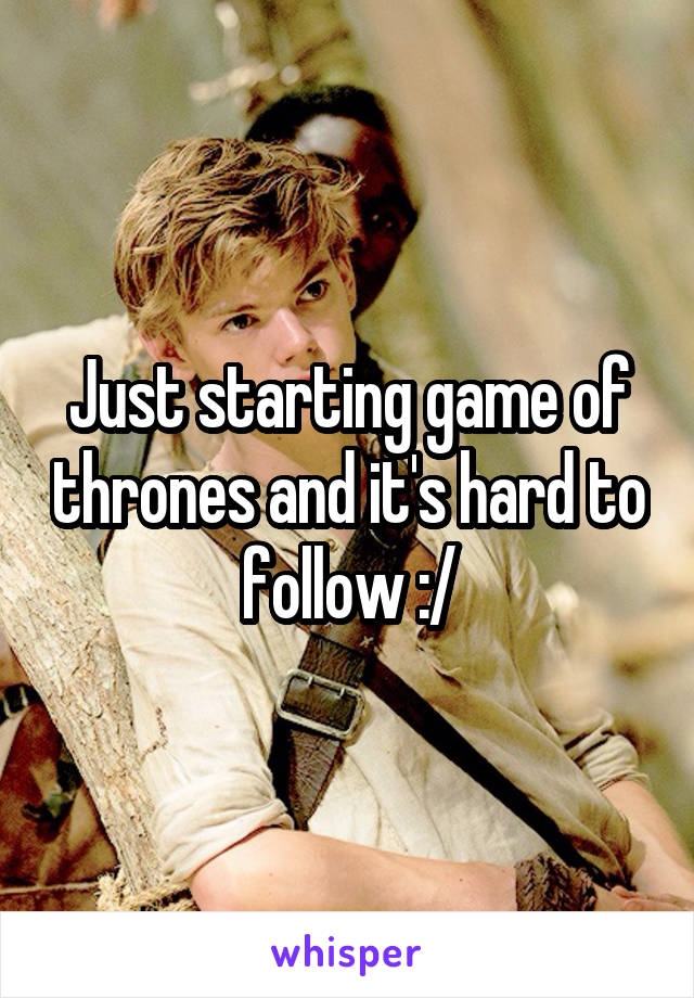 Just starting game of thrones and it's hard to follow :/
