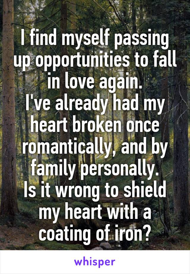 I find myself passing up opportunities to fall in love again. I've already had my heart broken once romantically, and by family personally. Is it wrong to shield my heart with a coating of iron?