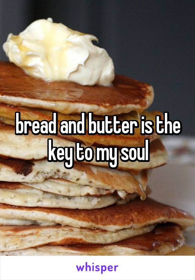 bread and butter is the key to my soul