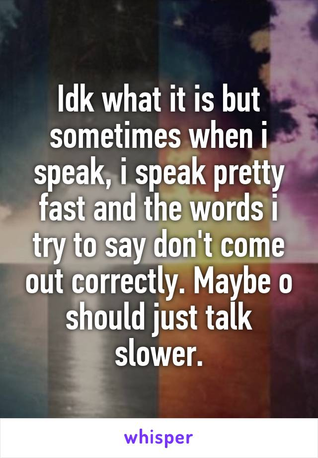Idk what it is but sometimes when i speak, i speak pretty fast and the words i try to say don't come out correctly. Maybe o should just talk slower.