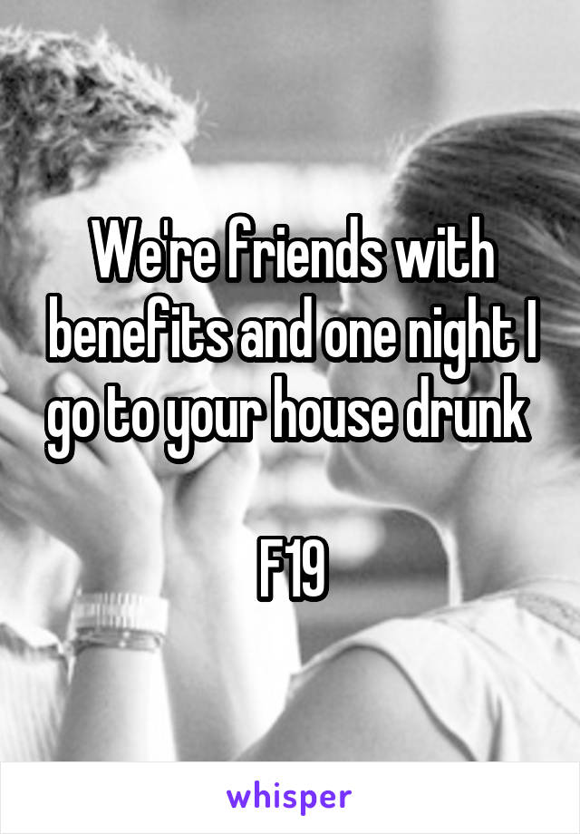 We're friends with benefits and one night I go to your house drunk   F19