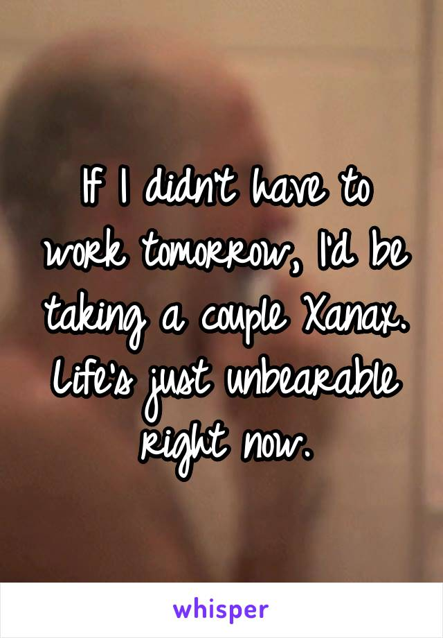 If I didn't have to work tomorrow, I'd be taking a couple Xanax. Life's just unbearable right now.