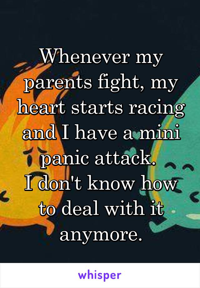Whenever my parents fight, my heart starts racing and I have a mini panic attack.  I don't know how to deal with it anymore.