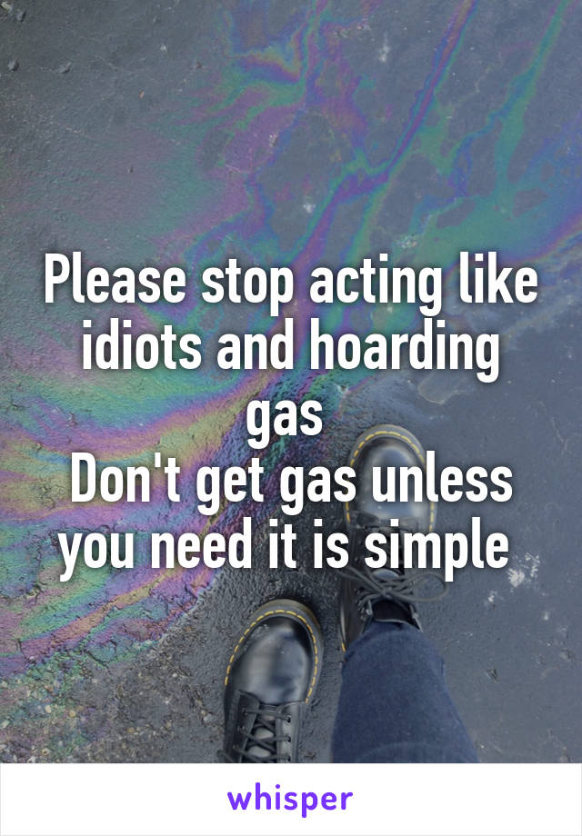 Please stop acting like idiots and hoarding gas  Don't get gas unless you need it is simple