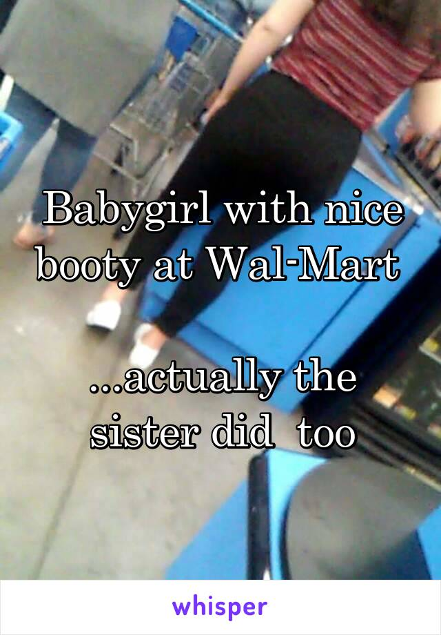Babygirl with nice booty at Wal-Mart   ...actually the sister did  too