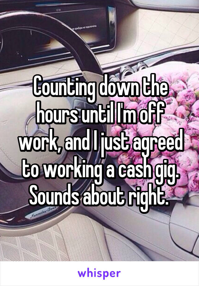 Counting down the hours until I'm off work, and I just agreed to working a cash gig. Sounds about right.