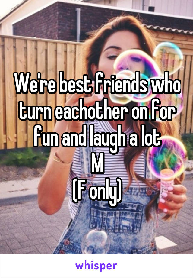 We're best friends who turn eachother on for fun and laugh a lot M (F only)