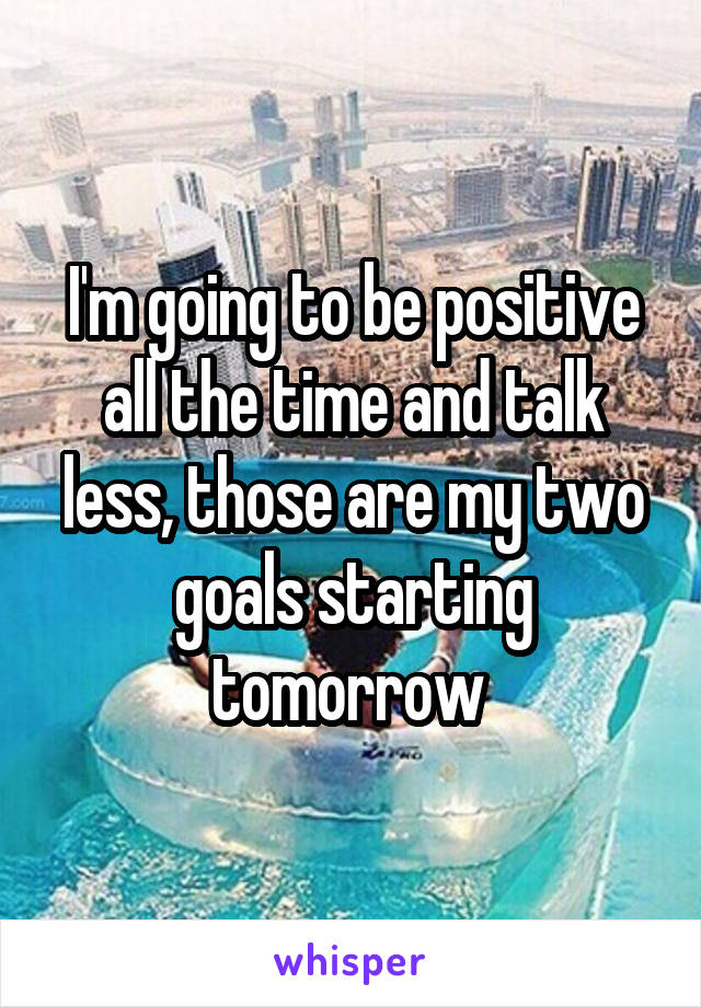 I'm going to be positive all the time and talk less, those are my two goals starting tomorrow
