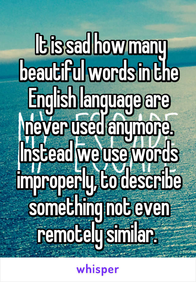 It is sad how many beautiful words in the English language are never used anymore. Instead we use words improperly, to describe something not even remotely similar.