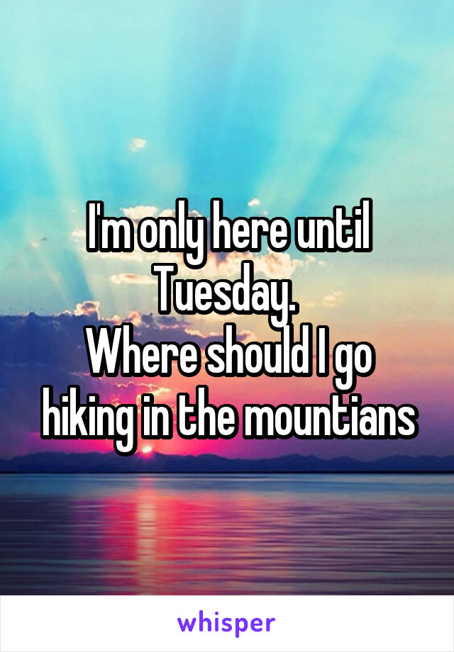 I'm only here until Tuesday.  Where should I go hiking in the mountians