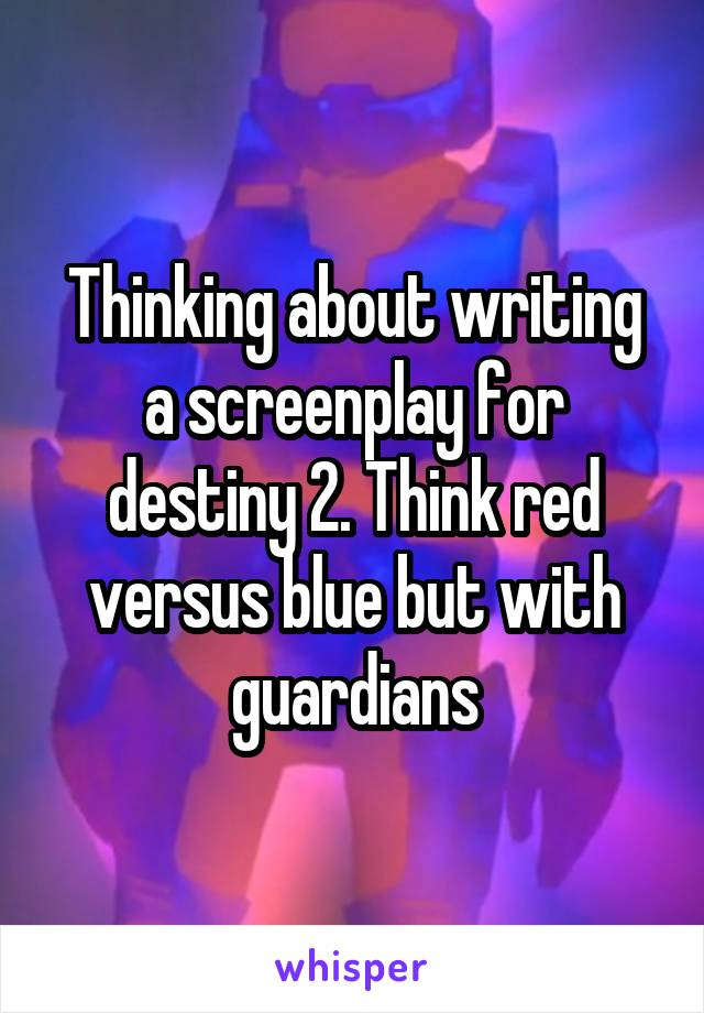 Thinking about writing a screenplay for destiny 2. Think red versus blue but with guardians