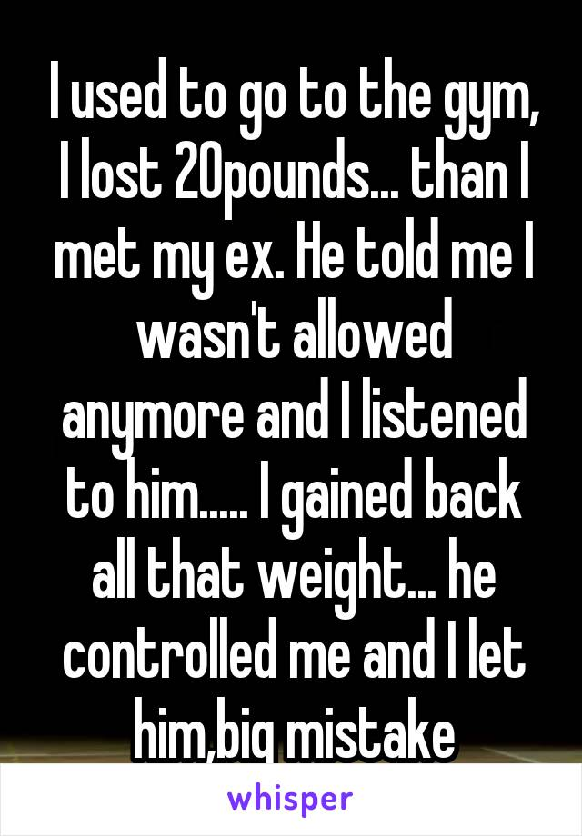 I used to go to the gym, I lost 20pounds... than I met my ex. He told me I wasn't allowed anymore and I listened to him..... I gained back all that weight... he controlled me and I let him,big mistake