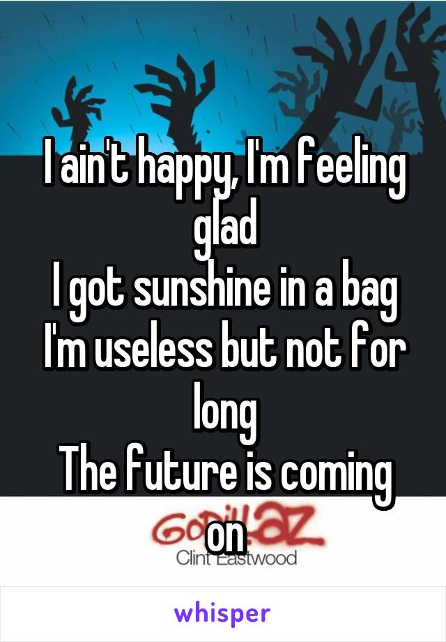 I ain't happy, I'm feeling glad I got sunshine in a bag I'm useless but not for long The future is coming on