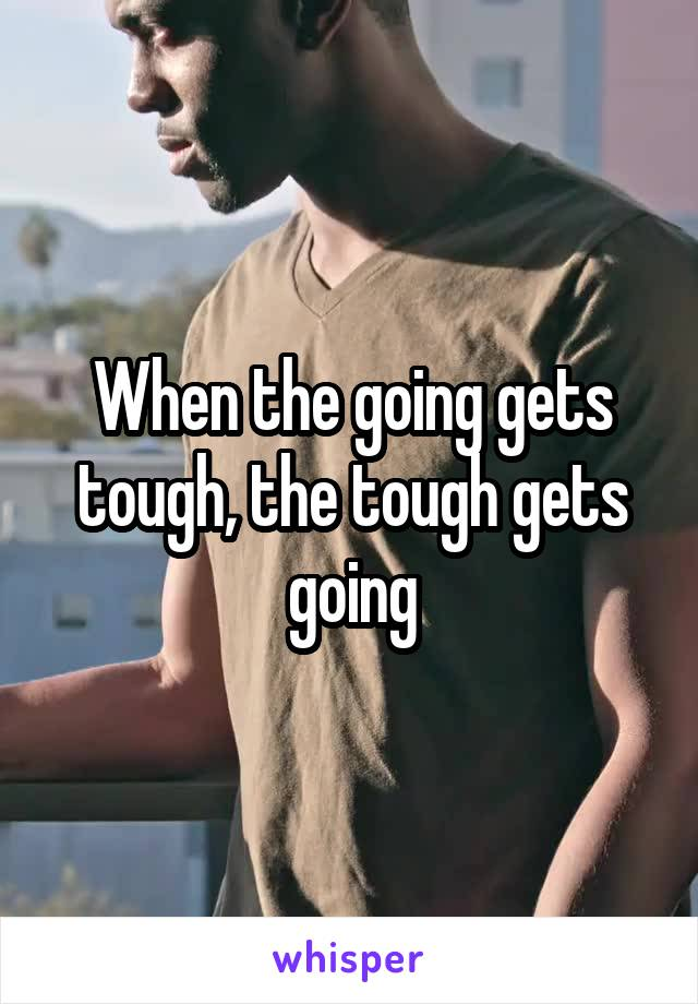 When the going gets tough, the tough gets going