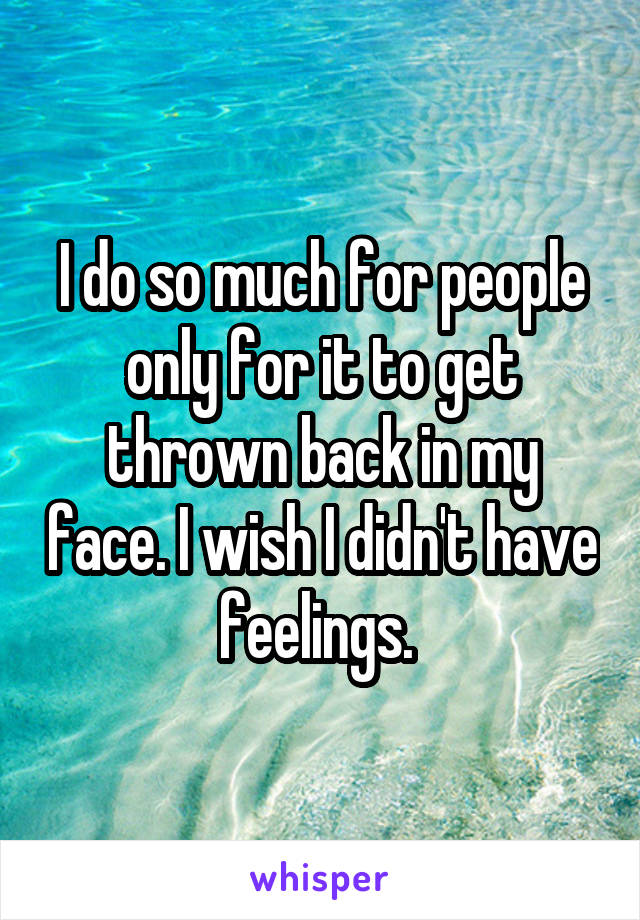 I do so much for people only for it to get thrown back in my face. I wish I didn't have feelings.