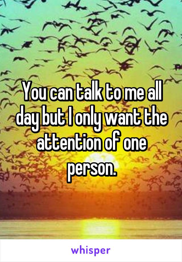 You can talk to me all day but I only want the attention of one person.