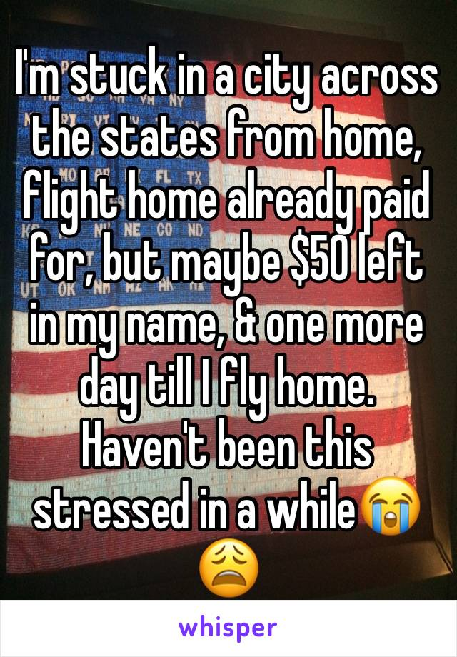 I'm stuck in a city across the states from home, flight home already paid for, but maybe $50 left in my name, & one more day till I fly home. Haven't been this stressed in a while😭😩