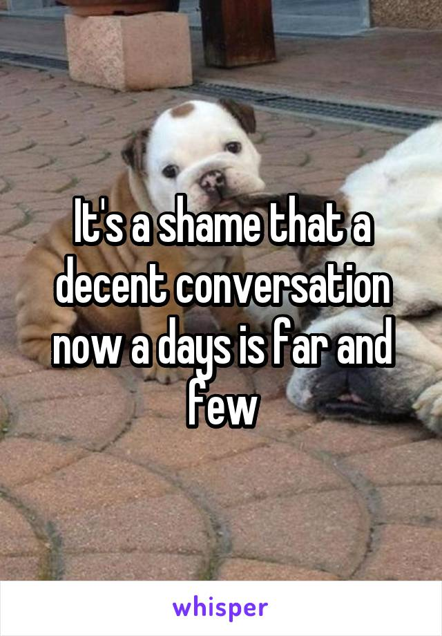 It's a shame that a decent conversation now a days is far and few