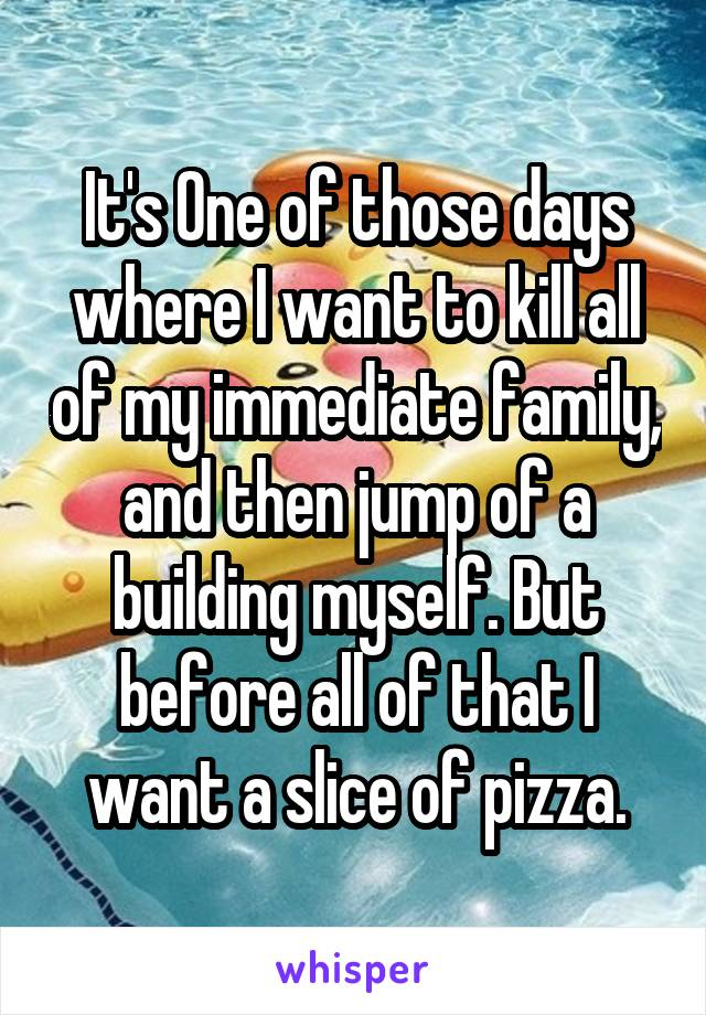 It's One of those days where I want to kill all of my immediate family, and then jump of a building myself. But before all of that I want a slice of pizza.