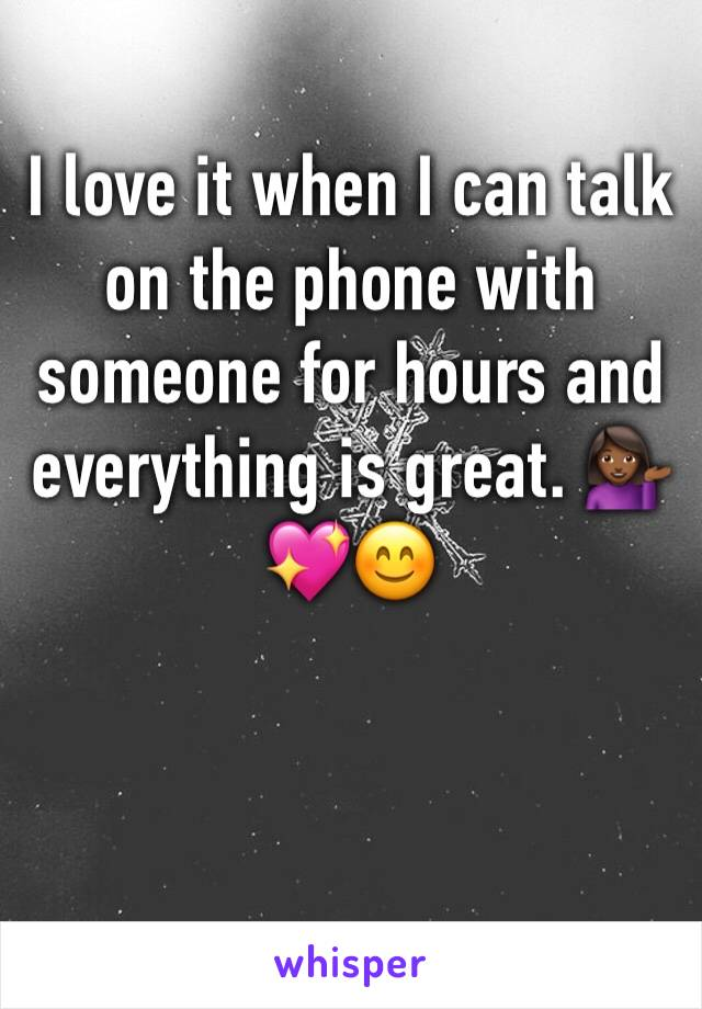 I love it when I can talk on the phone with someone for hours and everything is great. 💁🏾💖😊