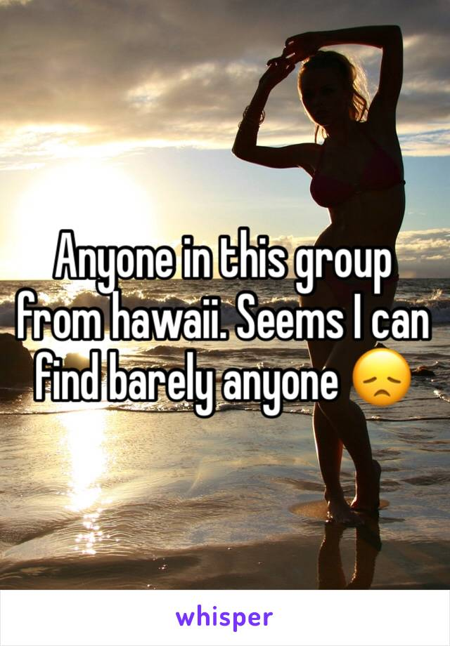 Anyone in this group from hawaii. Seems I can find barely anyone 😞