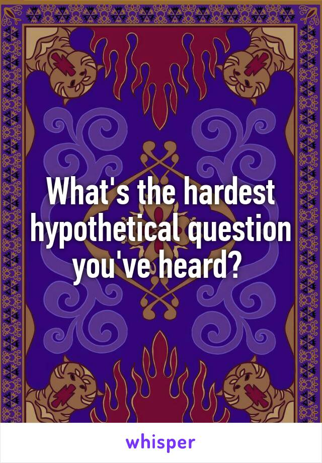 What's the hardest hypothetical question you've heard?