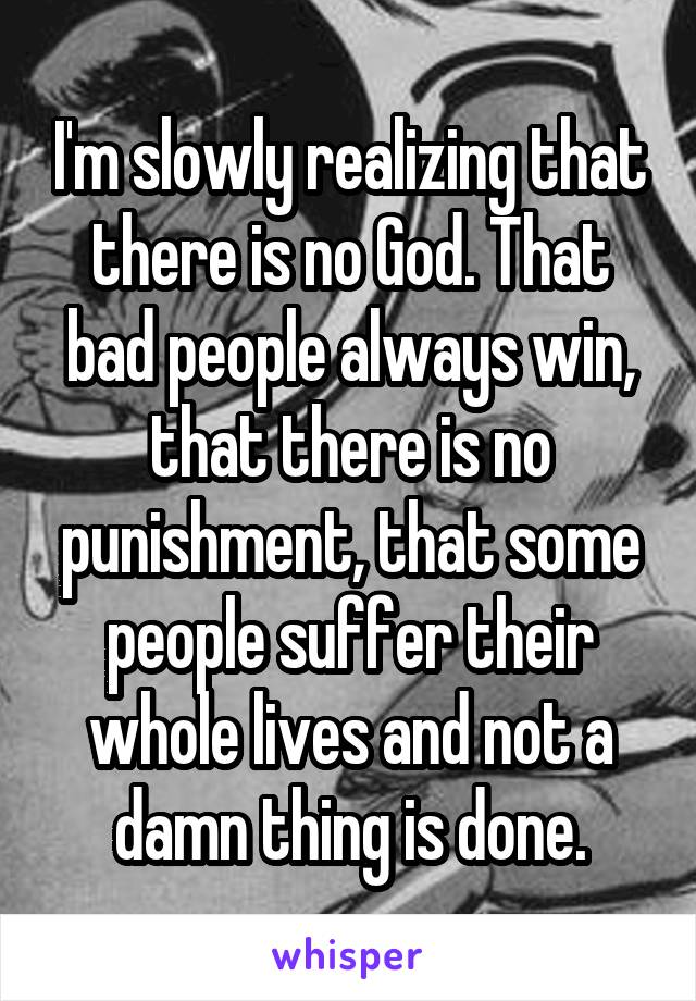 I'm slowly realizing that there is no God. That bad people always win, that there is no punishment, that some people suffer their whole lives and not a damn thing is done.