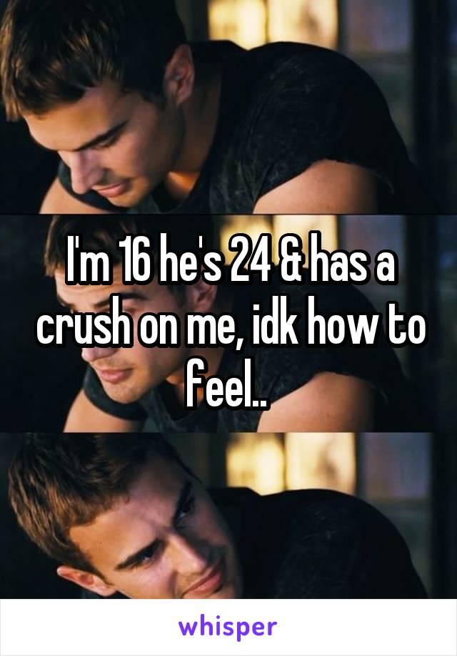 I'm 16 he's 24 & has a crush on me, idk how to feel..