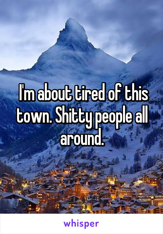 I'm about tired of this town. Shitty people all around.