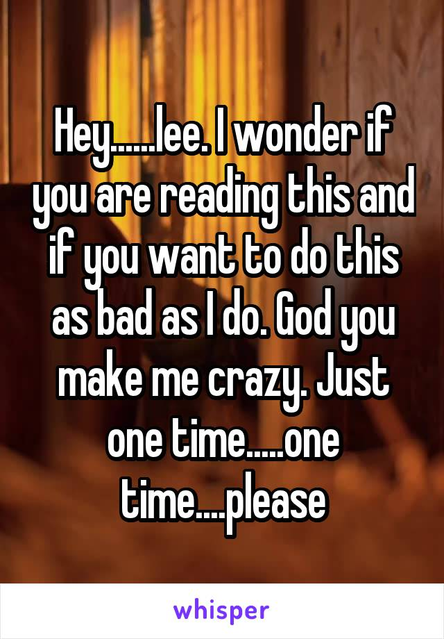Hey......lee. I wonder if you are reading this and if you want to do this as bad as I do. God you make me crazy. Just one time.....one time....please