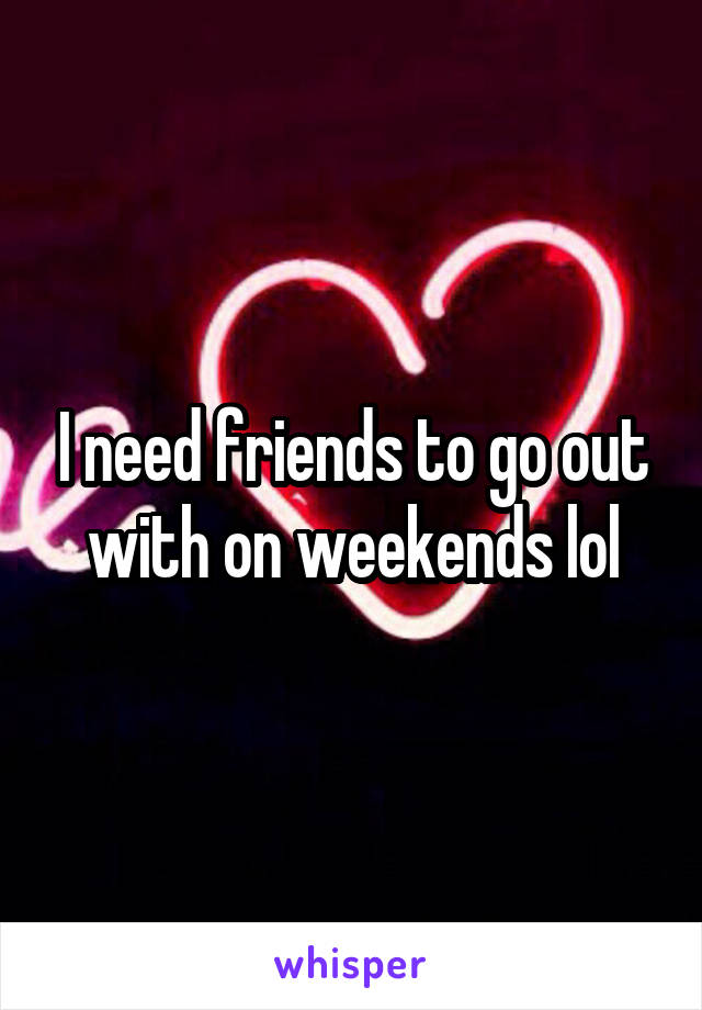 I need friends to go out with on weekends lol