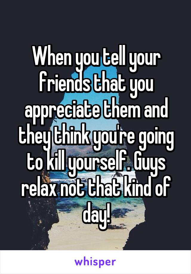 When you tell your friends that you appreciate them and they think you're going to kill yourself. Guys relax not that kind of day!