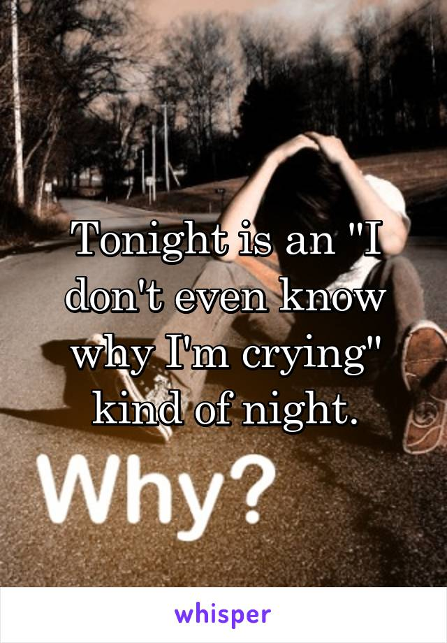 "Tonight is an ""I don't even know why I'm crying"" kind of night."