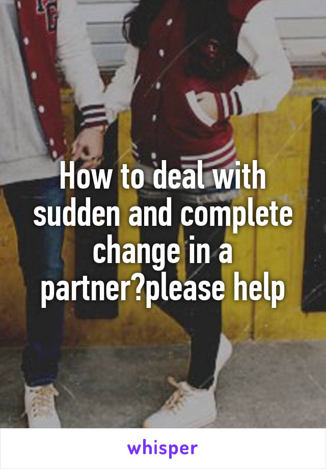 How to deal with sudden and complete change in a partner?please help
