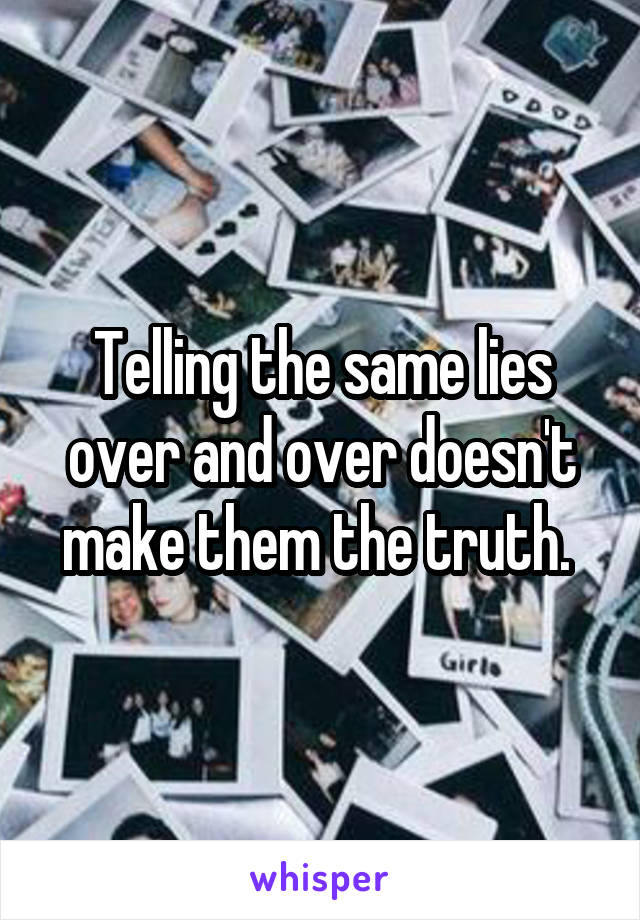 Telling the same lies over and over doesn't make them the truth.