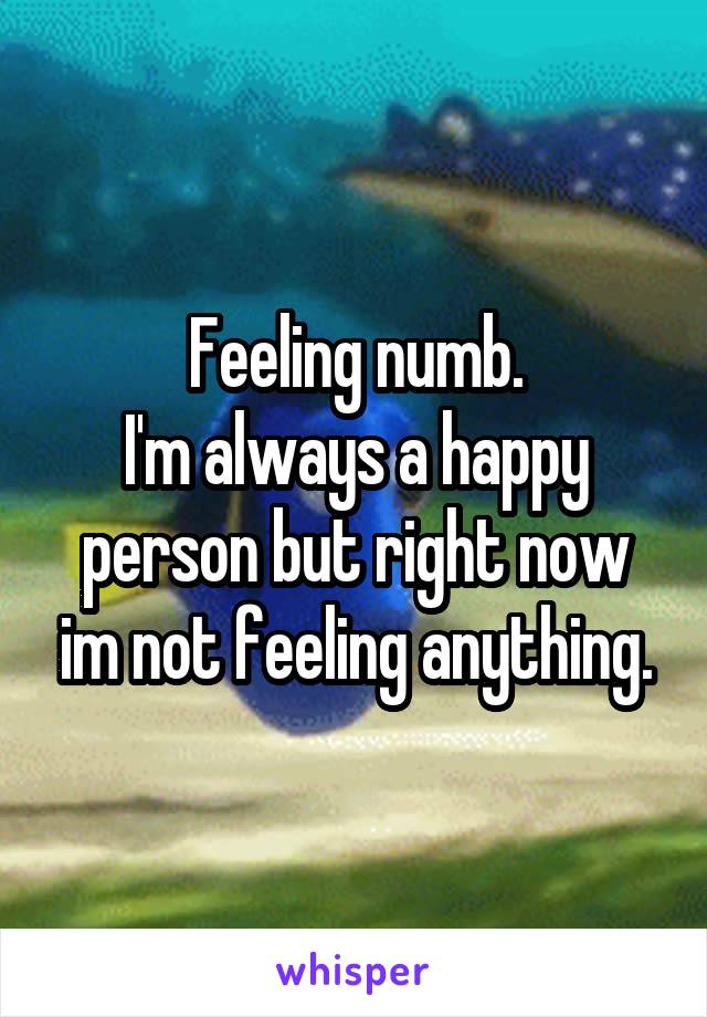 Feeling numb. I'm always a happy person but right now im not feeling anything.