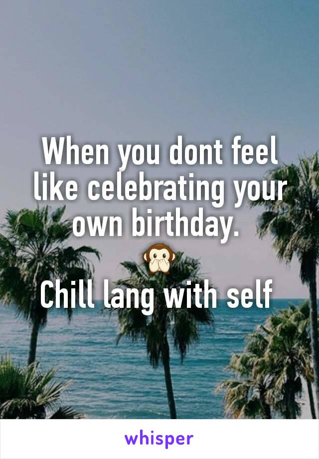 When you dont feel like celebrating your own birthday.  🙊 Chill lang with self