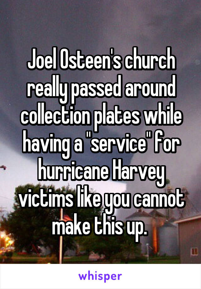 """Joel Osteen's church really passed around collection plates while having a """"service"""" for hurricane Harvey victims like you cannot make this up."""