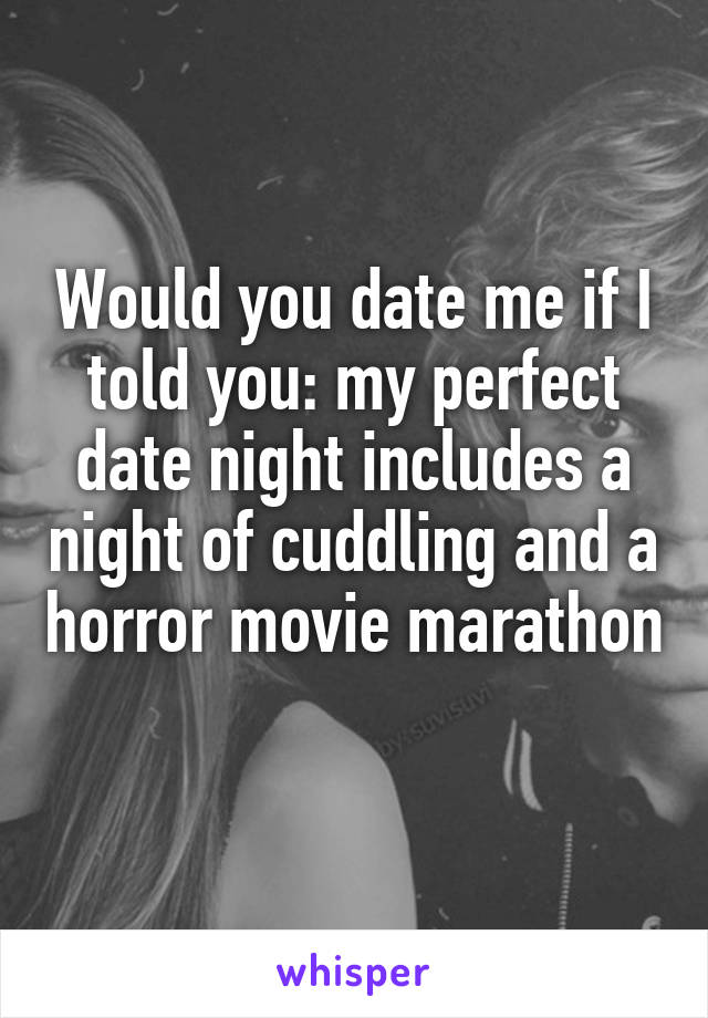 Would you date me if I told you: my perfect date night includes a night of cuddling and a horror movie marathon