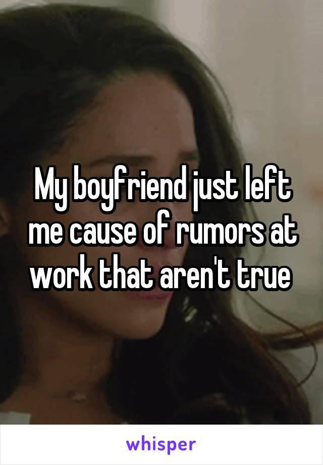 My boyfriend just left me cause of rumors at work that aren't true