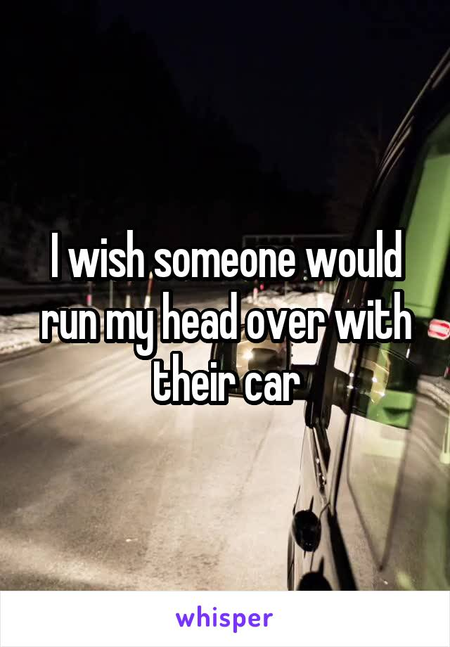 I wish someone would run my head over with their car